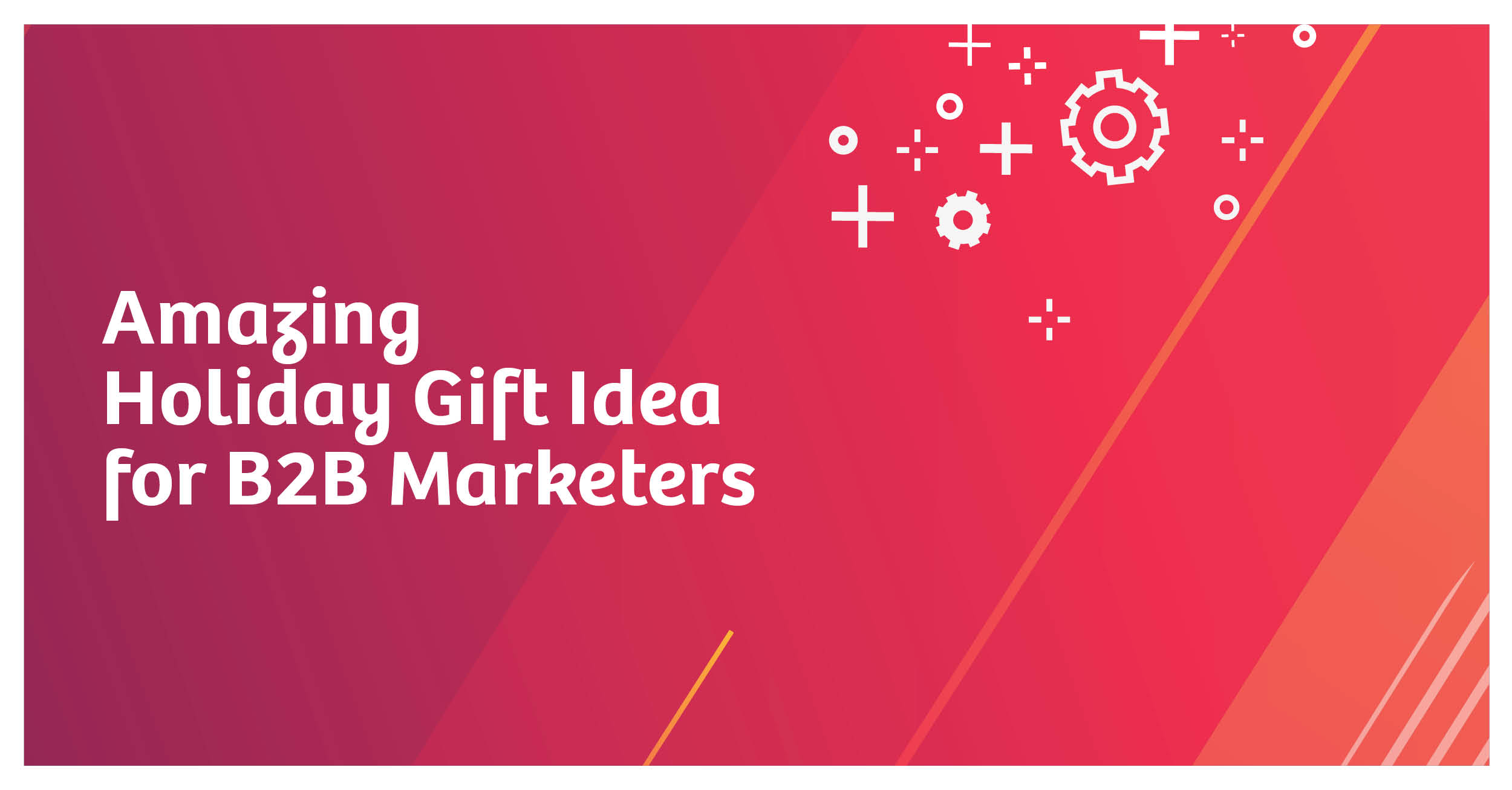 Holiday Gift Idea for B2B Marketers
