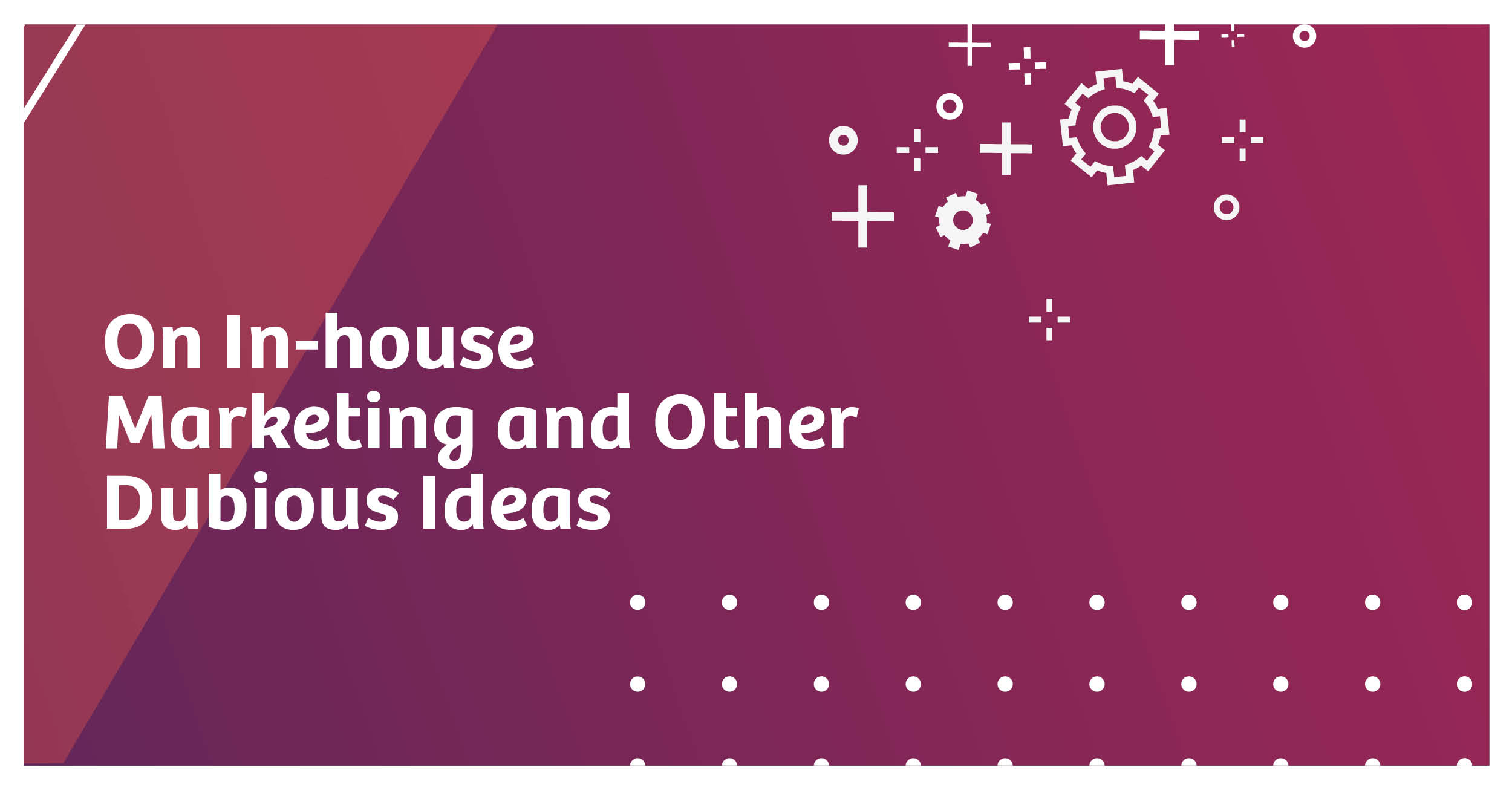 In-house Marketing and Other Dubious Ideas